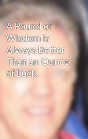 A Pound of Wisdom is Always Better Than an Ounce of Luck. by easybranches