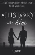 A History With Him by 1_tr4g3dy