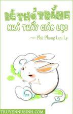 Lục lão sư gia đích tiểu bạch thỏ (edit hoàn) by trangpm95