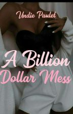 A Billion Dollar Mess  completed  by Pauly_Queen