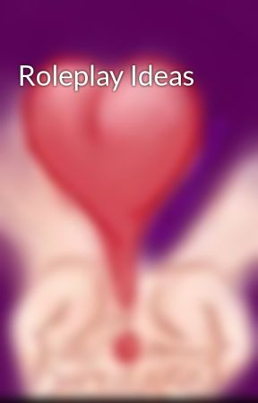 Roleplay Ideas by TheMagicInside56