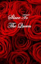 Slave To The Queen (ON HOLD) by isabellasnow