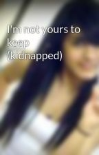 I'm not yours to keep (kidnapped) by Saniyaa7