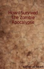 How I Survived The Zombie Apocalypse by surfer-at-heart