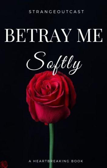 Betray Me Softly