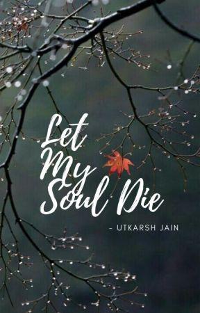 Let My Soul Die by utkarshjain23