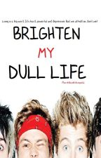 Brighten My Dull Life (5sos and 1D Fanfic) by AUSSIEBUTIMABRIT