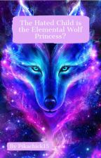 The Hated Child is the Elemental Wolf Princess?; Short Story by Pikachick15