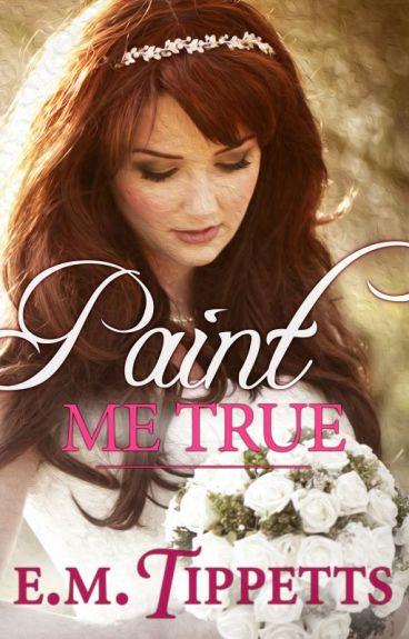 Paint Me True: Sample Chapters by EmilyMahTippetts