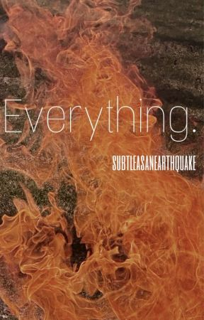 Everything. by SubtleAsAnEarthquake