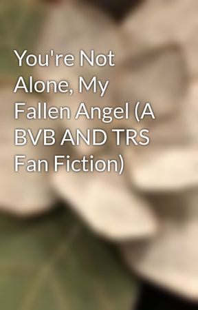 You're Not Alone, My Fallen Angel (A BVB AND TRS Fan Fiction) by littlecloud11456