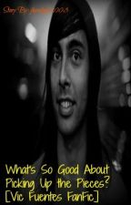 What's So Good About Picking Up the Pieces? (Vic Fuentes FanFiction) by jhawkgrl2003