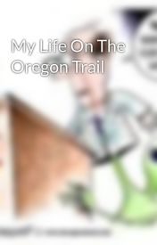 My Life On The Oregon Trail by MichaelVu8999