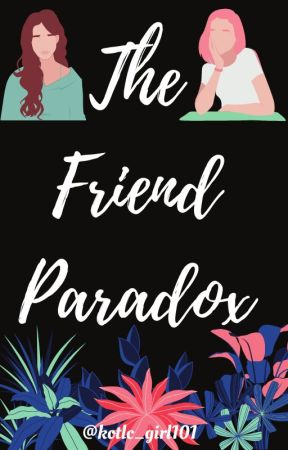 The Friend Paradox by kotlc_girl101