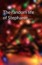 The random life of Stephanie..... by Steffiefate