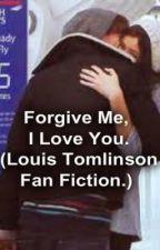 Forgive Me, I Love You. (Louis Tomlinson fan fiction) by saltylikeasummerday