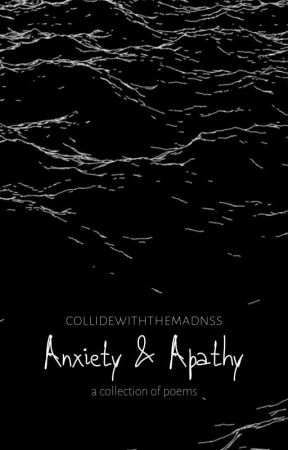 Anxiety & Apathy: A Collection Of Poems by collidewiththemadnss
