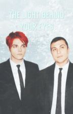 The Light Behind Your Eyes ( A Frerard Fanfic ) by FrankieBabe