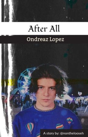 AFTER ALL // ONDREAZ LOPEZ by Nonthelooseh