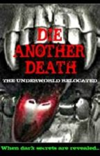 DIE ANOTHER DEATH :- THE UNDERWORLD RELOCATED by Deep4141
