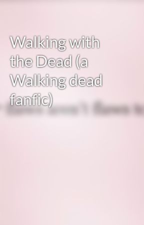Walking with the Dead (a Walking dead fanfic) by justthisgirlwriting2