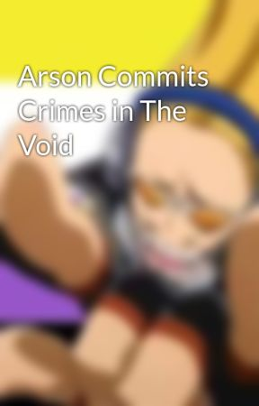 Arson Commits Crimes in The Void by ActualFandomGarbage