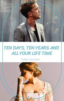 Đọc truyện [DRAMIONE] 10 DAYS, 10 YEARS AND ALL YOUR LIFETIME - TIARA NGUYEN