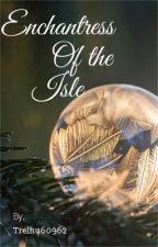 Enchantress of the Isle by Trelhu60962