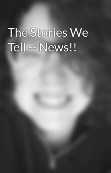 The Stories We Tell -- News!! by alexandracorinth