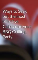 Ways to Seek out the most effective Caterer on your BBQ Grilling Party by usetom3