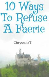 10 Ways To Refuse A Faerie by ChrysoulaT