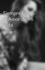 Siempre Fuiste El Amor de Mi Vida by MaluleraHastaElFinal