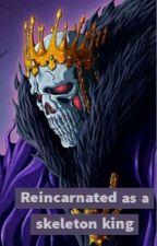 Reincarnated as The Skeleton King by maintanker52