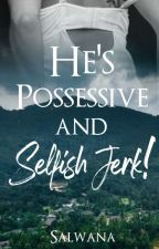 He's Possessive and Selfish Jerk!! by Salwana