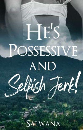 He's Possessive and Selfish Jerk!!