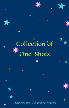 Collection of One-Shots by Celestial-Spirits