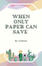 When Only Paper Can Save by CatDia16