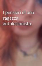 I pensieri di una ragazza autolesionista. by MartinaNesti