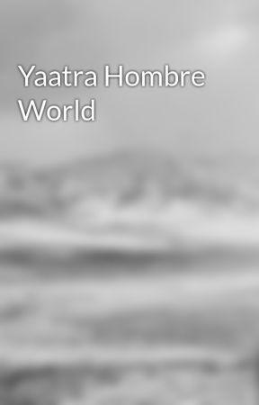 Yaatra Hombre World by writingkat1994