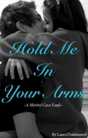Hold Me In Your Arms (A Mitchel Cave Fanfic) by LauraHeather18