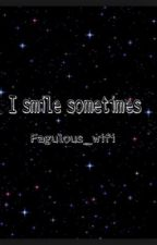 I Smile Sometimes by shrek4ever