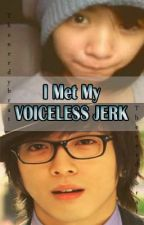 I Met My VOICELESS JERK [FanFiction] by jinxmagnet