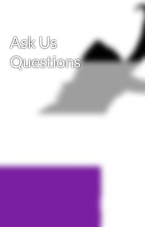 Ask Us Questions by cowboysrappin