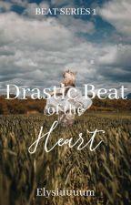 Drastic Beat of the Heart (Beat Series #1) by Elysiuuuum