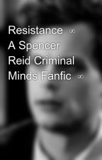 Resistance  ∞ A Spencer Reid Criminal Minds Fanfic  ∞ by SpencerReidCM