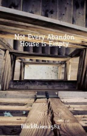 Not Every Abandon House is Empty by BlackRoses2582