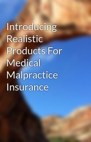 Introducing Realistic Products For Medical Malpractice Insurance