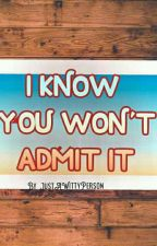 I KNOW YOU WON'T ADMIT IT (JustWattpadThings) by JustAWittyPerson
