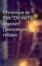 Chronique de Rim : On me l'as imposer, j'pouvais pas refuser. by Chroniques_world