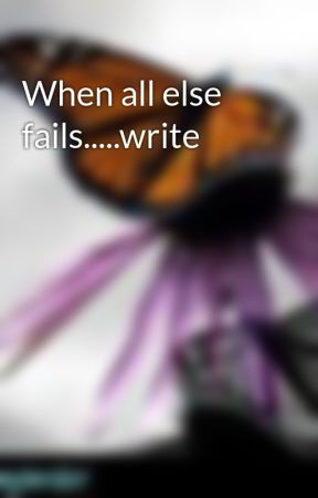 When all else fails.....write by meganejwriter
